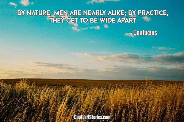 By nature, men are nearly alike; by practice, they get to be wide apart