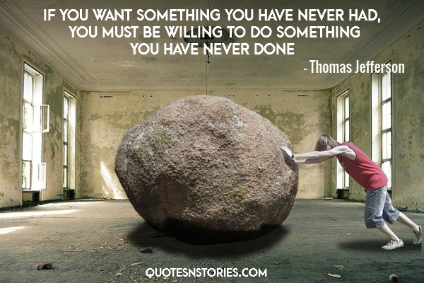 If you want something you have never had, you must be willing to do something you have never done