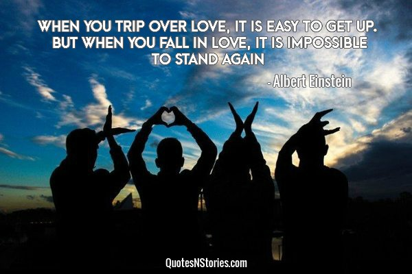 When you trip over love, it is easy to get up. But when you fall in love, it is impossible to stand again