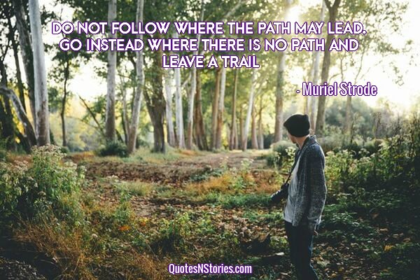 Do not follow where the path may lead. Go instead where there is no path and leave a trail