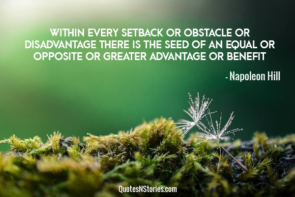 Within every setback or obstacle or disadvantage there is the seed of an equal or opposite or greater advantage or benefit