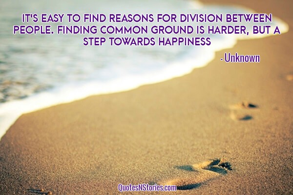 It's easy to find reasons for division between people. Finding common ground is harder, but a step towards happiness