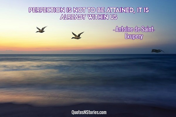 Perfection is not to be attained, it is already within us