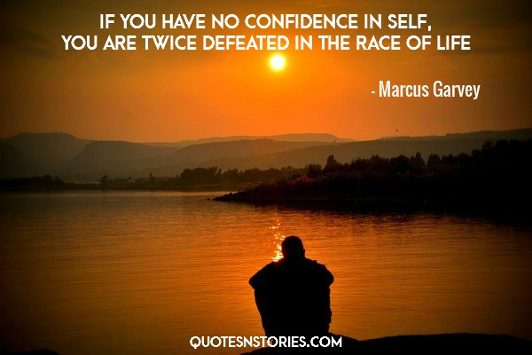 If you have no confidence in self, you are twice defeated in the race of life