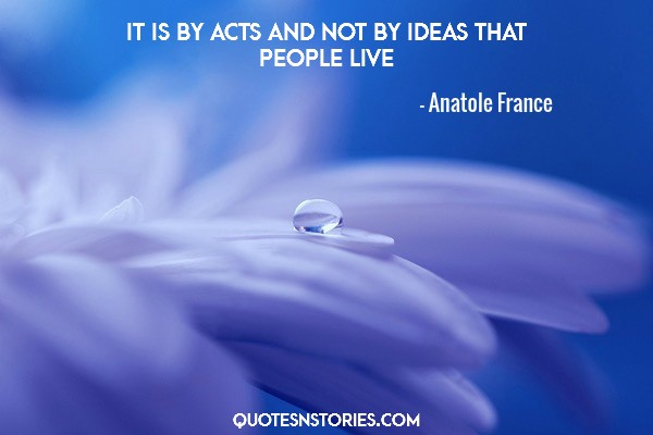 It is by acts and not by ideas that people live
