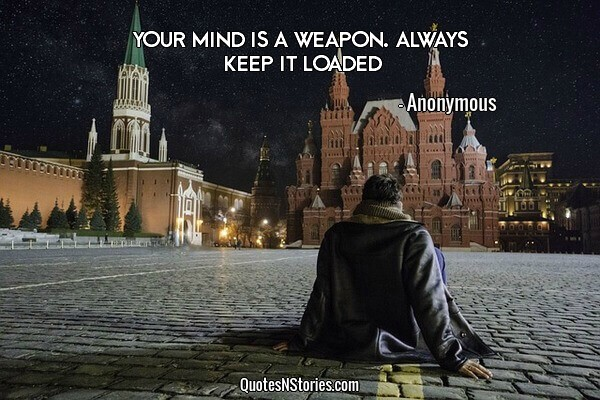 Your mind is a weapon. Always keep it loaded