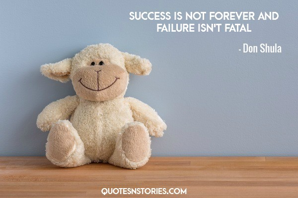 Success is not forever and failure isn't fatal