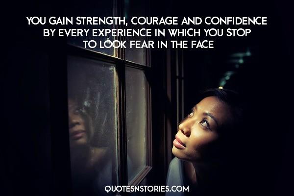you gain strength, courage and confidence by every experience in which you stop to look fear in the face