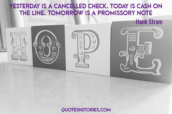 Yesterday is a cancelled check. Today is cash on the line. Tomorrow is a promissory note