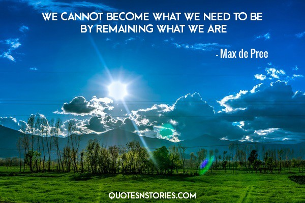 We cannot become what we need to be by remaining what we are