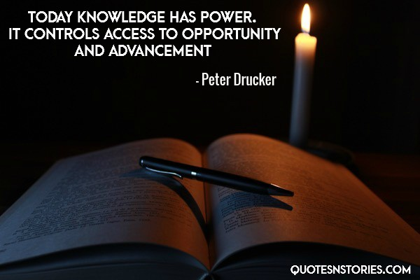 Today knowledge has power. It controls access to opportunity and advancement