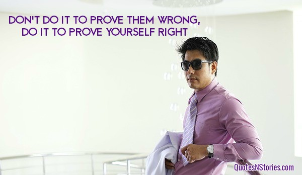 Don't do it to prove them wrong, do it to prove yourself right