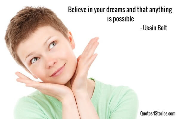 Believe in your dreams and that anything is possible