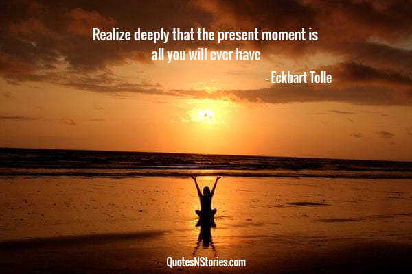 Realize deeply that the present moment is all you will ever have