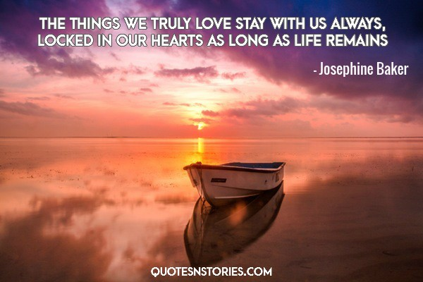 The things we truly love stay with us always, locked in our hearts as long as life remains