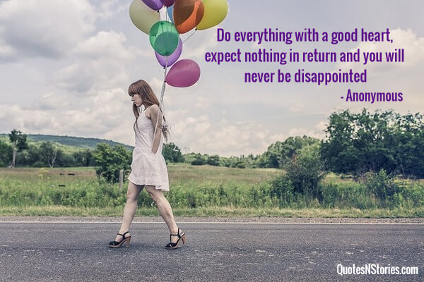 Do everything with a good heart, expect nothing in return and you will never be disappointed