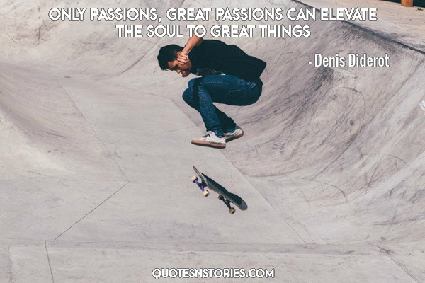 Only passions, great passions can elevate the soul to great things