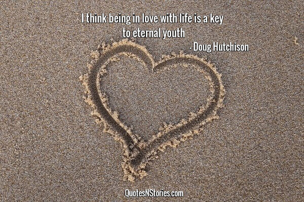 I think being in love with life is a key to eternal youth