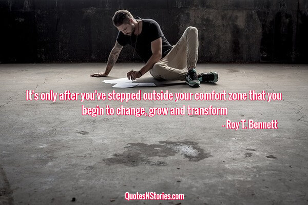 It's only after you've stepped outside your comfort zone that you begin to change, grow and transform