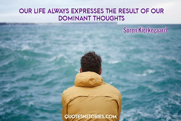 Our life always expresses the result of our dominant thoughts.