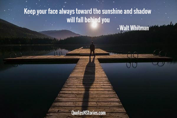 Keep your face always toward the sunshine and shadow will fall behind you