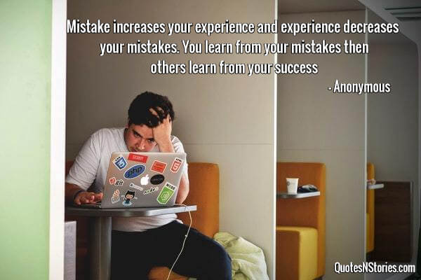 Mistake increases your experience and experience decreases your mistakes. You learn from your mistakes then others learn from your success