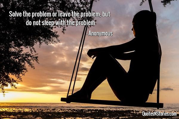 Image of: Sweat Solve The Problem Or Leave The Problem But Do Not Sleep With The Problem Quotesnstories Anonymous Quotes Page 10 Of 19 Quotesnstories