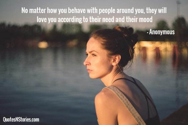 No matter how you behave with people around you, they will love you according to their need and their mood