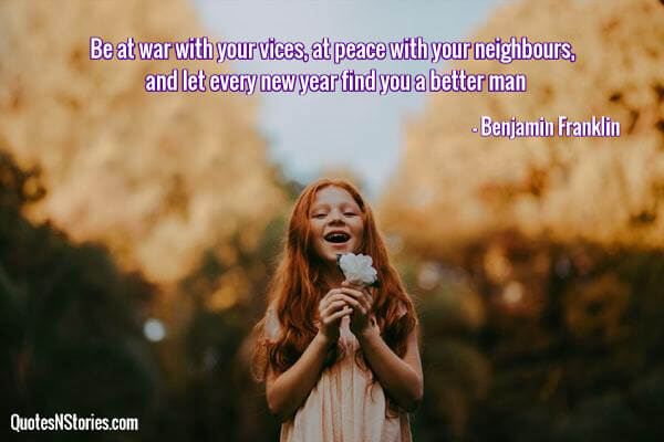 Be at war with your vices, at peace with your neighbours, and let every new year find you a better man