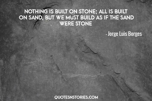 Nothing is built on stone; all is built on sand, but we must build as if the sand were stone.