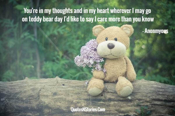 You're in my thoughts and in my heart wherever I may go on teddy bear day I'd like to say I care more than you know