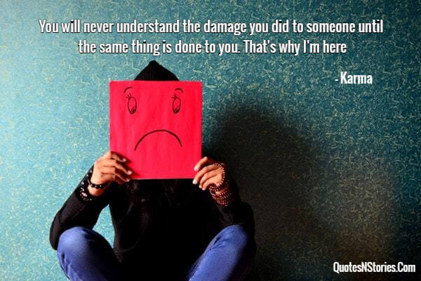 You will never understand the damage you did to someone until the same thing is done to you. That's why I'm here