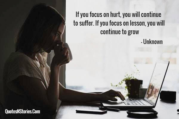 If you focus on hurt, you will continue to suffer. If you focus on lesson, you will continue to grow