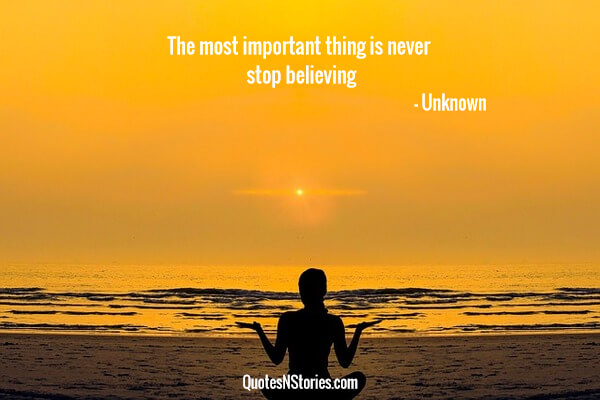 The most important thing is never stop believing