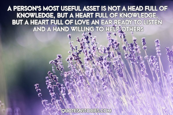 A person's most useful asset is not a head full of knowledge, but a heart full of knowledge, but a heart full of love an ear ready to listen and a hand willing to help others