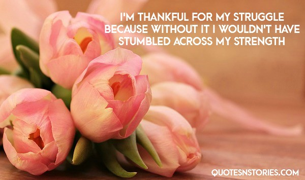 I'm thankful for my struggle because without it i wouldn't have stumbled across my strength