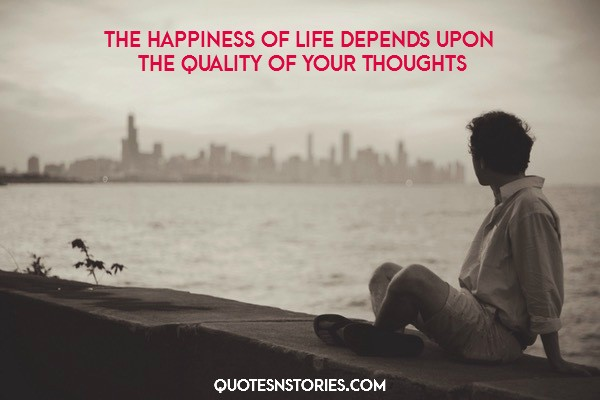 The happiness of life depends upon the quality of your thoughts