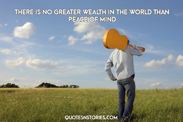 There is no greater wealth in the world than peace of mind