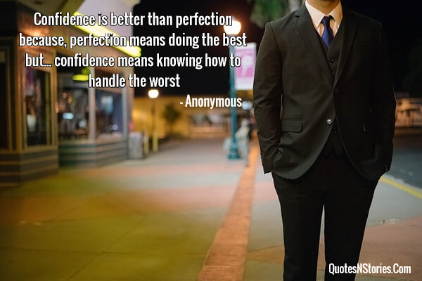 Confidence is better than perfection because, perfection means doing the best but... confidence means knowing how to handle the worst