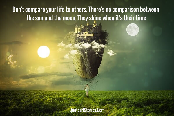 Don't compare your life to others. There's no comparison between the sun and the moon. They shine when it's their time