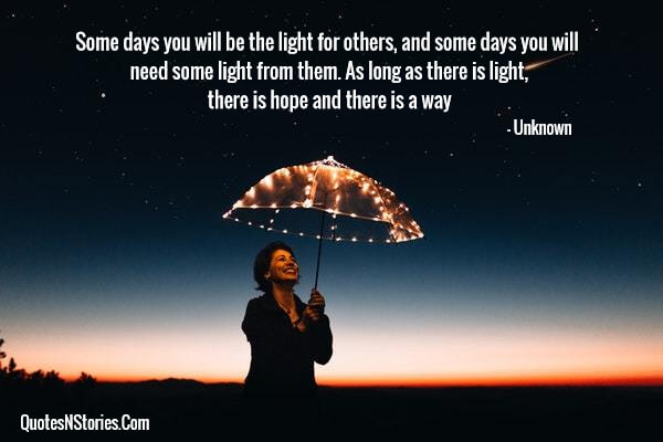 Some days you will be the light for others, and some days you will need some light from them. As long as there is light, there is hope and there is a way
